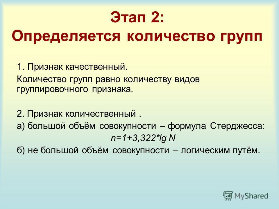 Этап 2: Определяется количество групп 1. Признак качественный. Количество групп равно количеству видов группировочного признака. 2. Признак количественный. а) большой объём совокупности – формула Стерджесса: n=1+3,322*lg N б) не большой объём совокуп