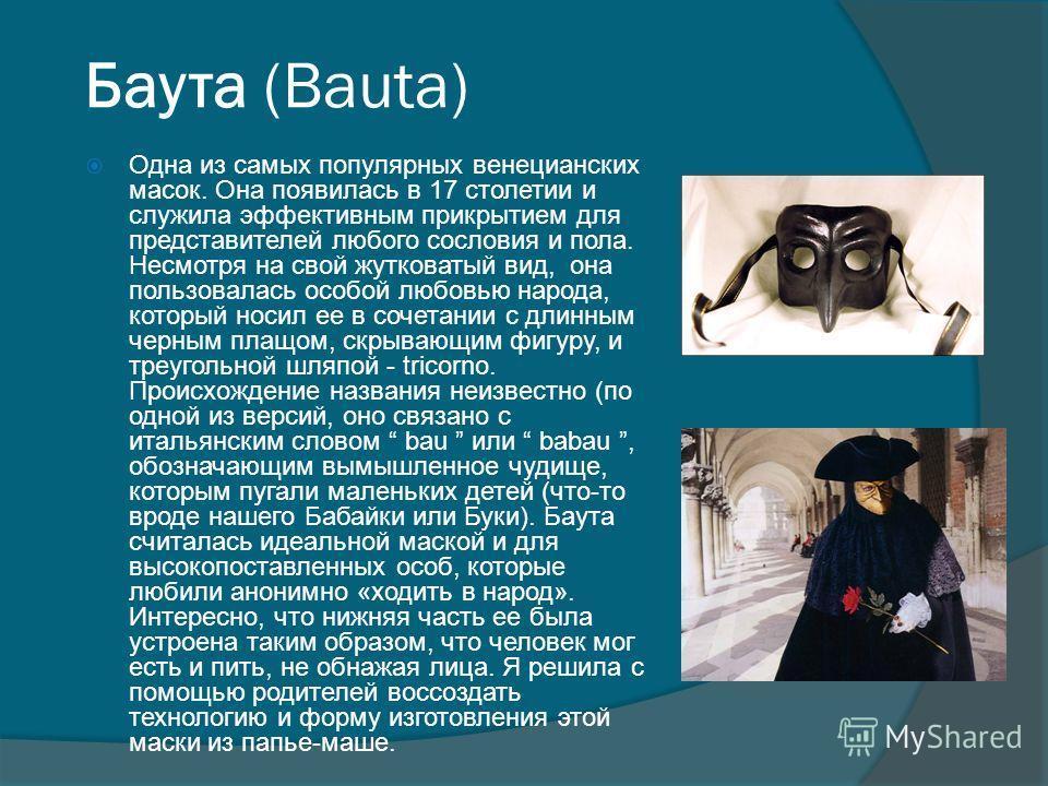 Баута (Bauta) Одна из самых популярных венецианских масок. Она появилась в 17 столетии и служила эффективным прикрытием для представителей любого сословия и пола. Несмотря на свой жутковатый вид, она пользовалась особой любовью народа, который носил