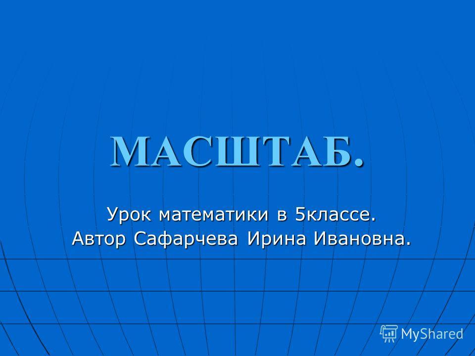 МАСШТАБ. Урок математики в 5классе. Автор Сафарчева Ирина Ивановна.