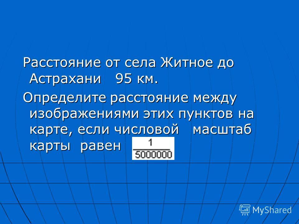 Расстояние от села Житное до Астрахани 95 км. Расстояние от села Житное до Астрахани 95 км. Определите расстояние между изображениями этих пунктов на карте, если числовой масштаб карты равен Определите расстояние между изображениями этих пунктов на к