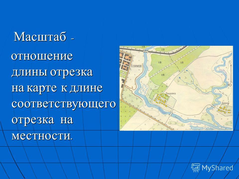 Масштаб - отношение длины отрезка на карте к длине соответствующего отрезка на местности.