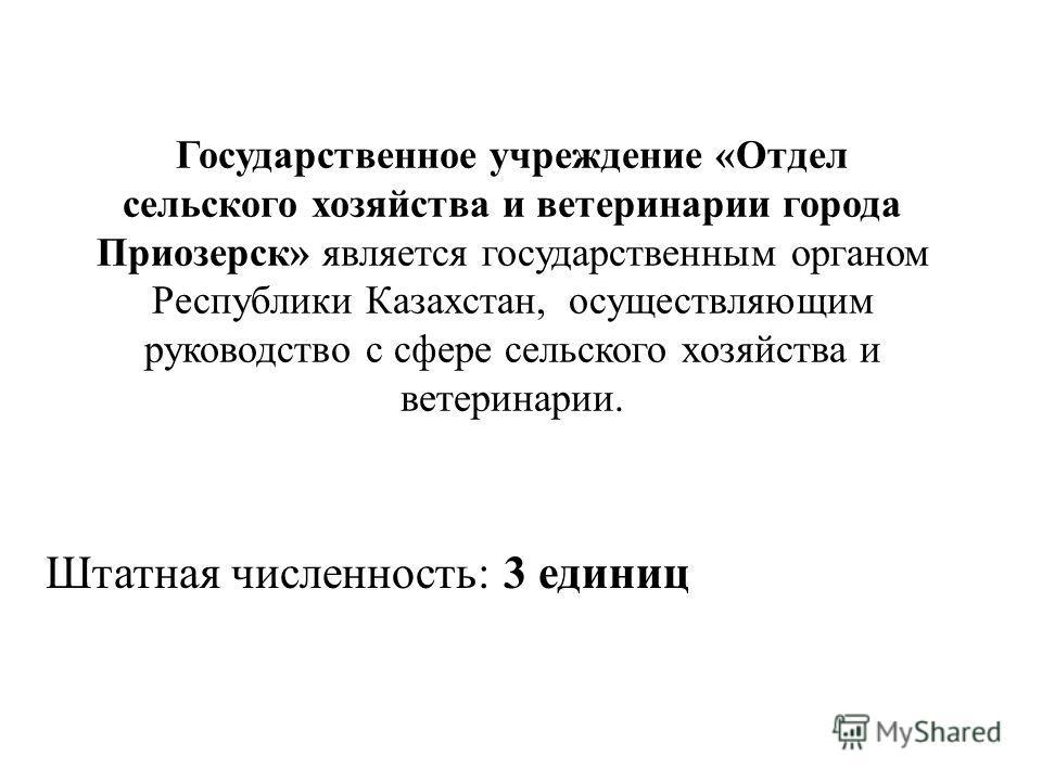 Государственное учреждение «Отдел сельского хозяйства и ветеринарии города Приозерск» является государственным органом Республики Казахстан, осуществляющим руководство с сфере сельского хозяйства и ветеринарии. Штатная численность : 3 единиц