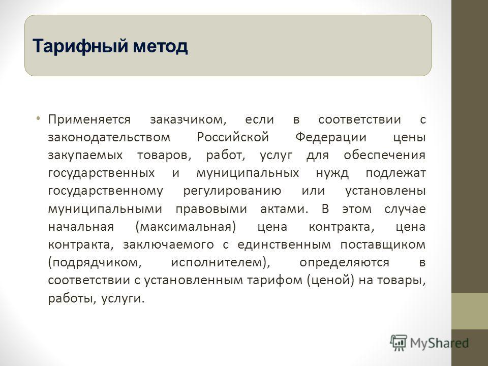 Применяется заказчиком, если в соответствии с законодательством Российской Федерации цены закупаемых товаров, работ, услуг для обеспечения государственных и муниципальных нужд подлежат государственному регулированию или установлены муниципальными пра