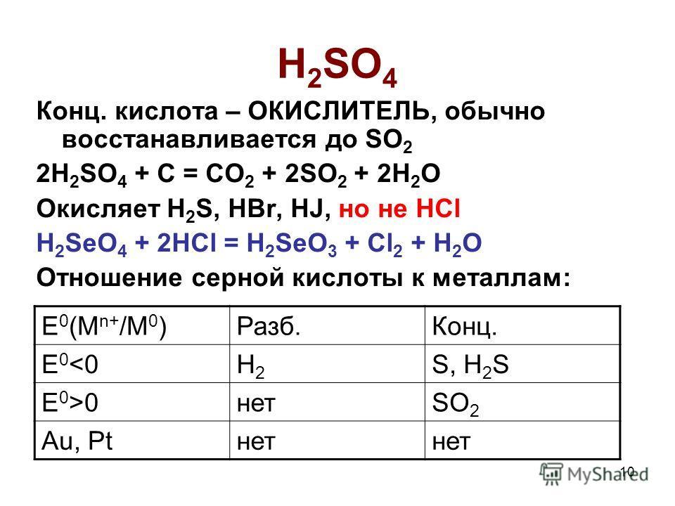 10 H 2 SO 4 Конц. кислота – ОКИСЛИТЕЛЬ, обычно восстанавливается до SO 2 2H 2 SO 4 + C = CO 2 + 2SO 2 + 2H 2 O Окисляет H 2 S, HBr, HJ, но не HCl H 2 SeO 4 + 2HCl = H 2 SeO 3 + Cl 2 + H 2 O Отношение серной кислоты к металлам: E 0 (M n+ /M 0 )Разб.Ко