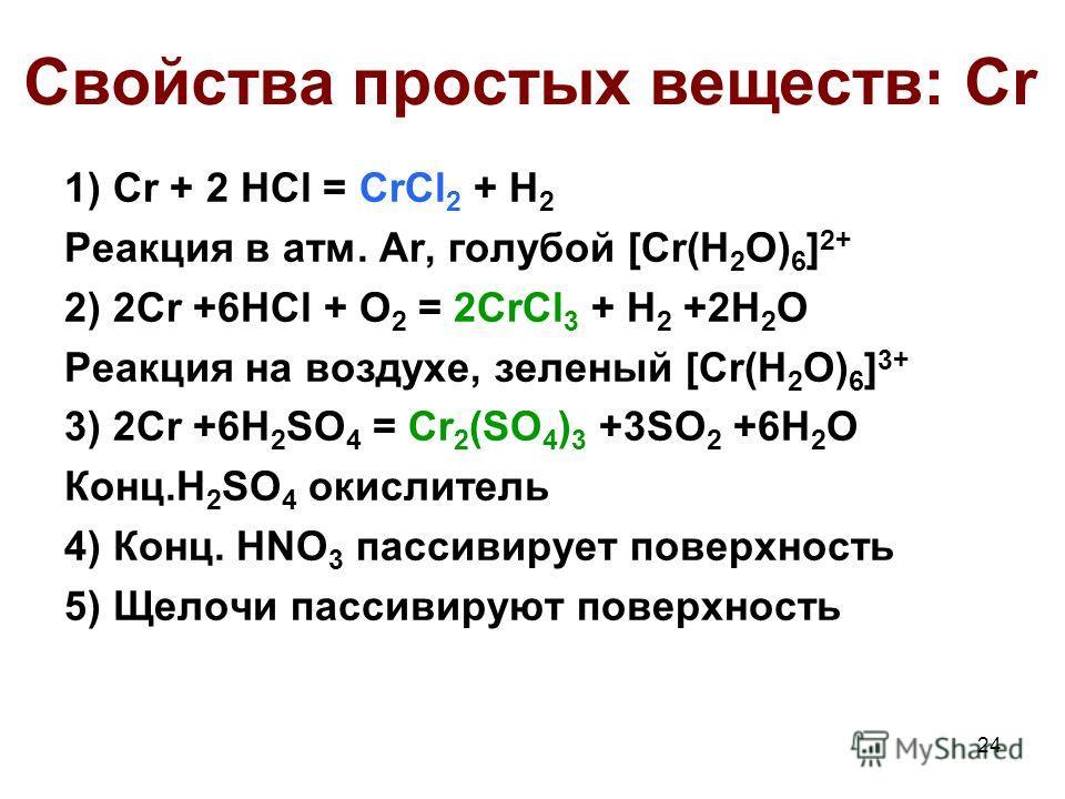 24 Свойства простых веществ: Cr 1) Cr + 2 HCl = CrCl 2 + H 2 Реакция в атм. Ar, голубой [Cr(H 2 O) 6 ] 2+ 2) 2Cr +6HCl + O 2 = 2CrCl 3 + H 2 +2H 2 O Реакция на воздухе, зеленый [Cr(H 2 O) 6 ] 3+ 3) 2Cr +6H 2 SO 4 = Cr 2 (SO 4 ) 3 +3SO 2 +6H 2 O Конц.