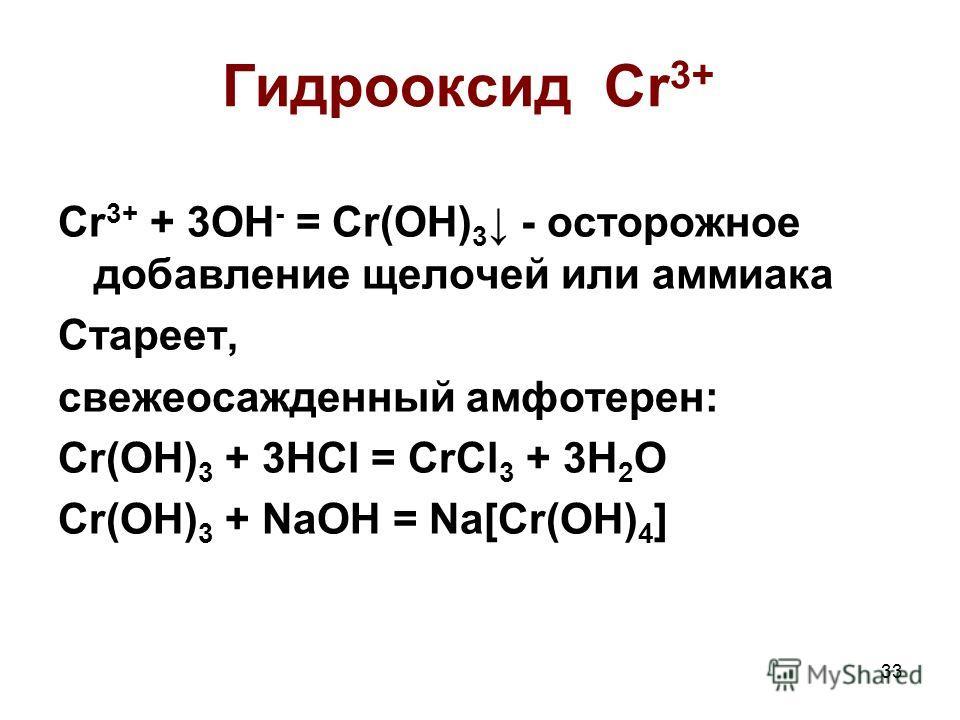 33 Гидрооксид Cr 3+ Cr 3+ + 3OH - = Cr(OH) 3 - осторожное добавление щелочей или аммиака Стареет, свежеосажденный амфотерен: Cr(OH) 3 + 3HCl = CrCl 3 + 3H 2 O Cr(OH) 3 + NaOH = Na[Cr(OH) 4 ]