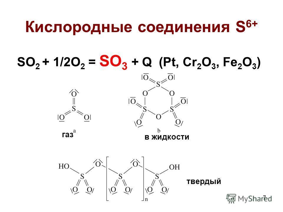 7 Кислородные соединения S 6+ SO 2 + 1/2O 2 = SO 3 + Q (Pt, Cr 2 O 3, Fe 2 O 3 ) газ в жидкости твердый