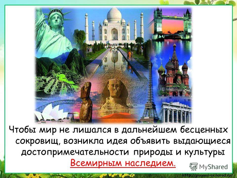 Чтобы мир не лишался в дальнейшем бесценных сокровищ, возникла идея объявить выдающиеся достопримечательности природы и культуры Всемирным наследием.