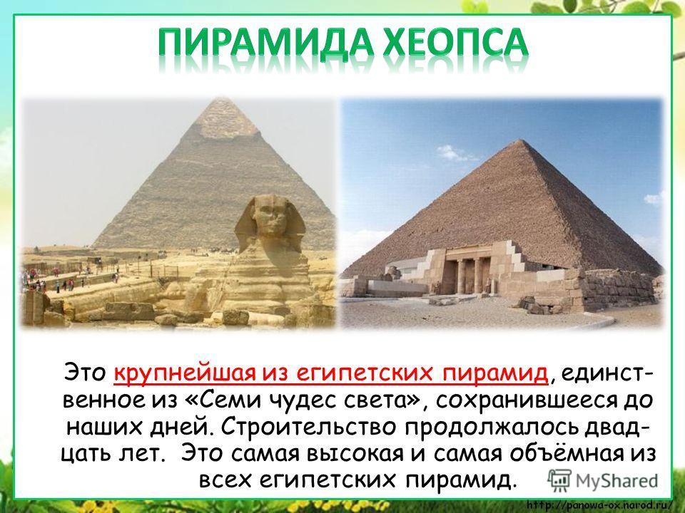 Это крупнейшая из египетских пирамид, единст- венное из «Семи чудес света», сохранившееся до наших дней. Строительство продолжалось двад- цать лет. Это самая высокая и самая объёмная из всех египетских пирамид.