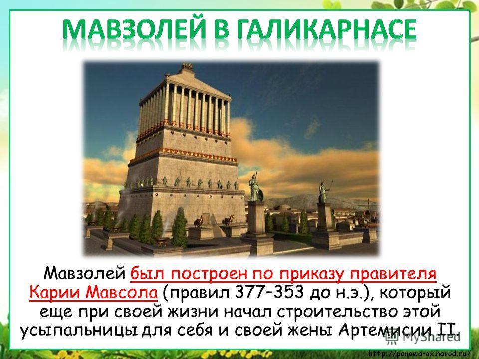 Мавзолей был построен по приказу правителя Карии Мавсола (правил 377–353 до н.э.), который еще при своей жизни начал строительство этой усыпальницы для себя и своей жены Артемисии II.