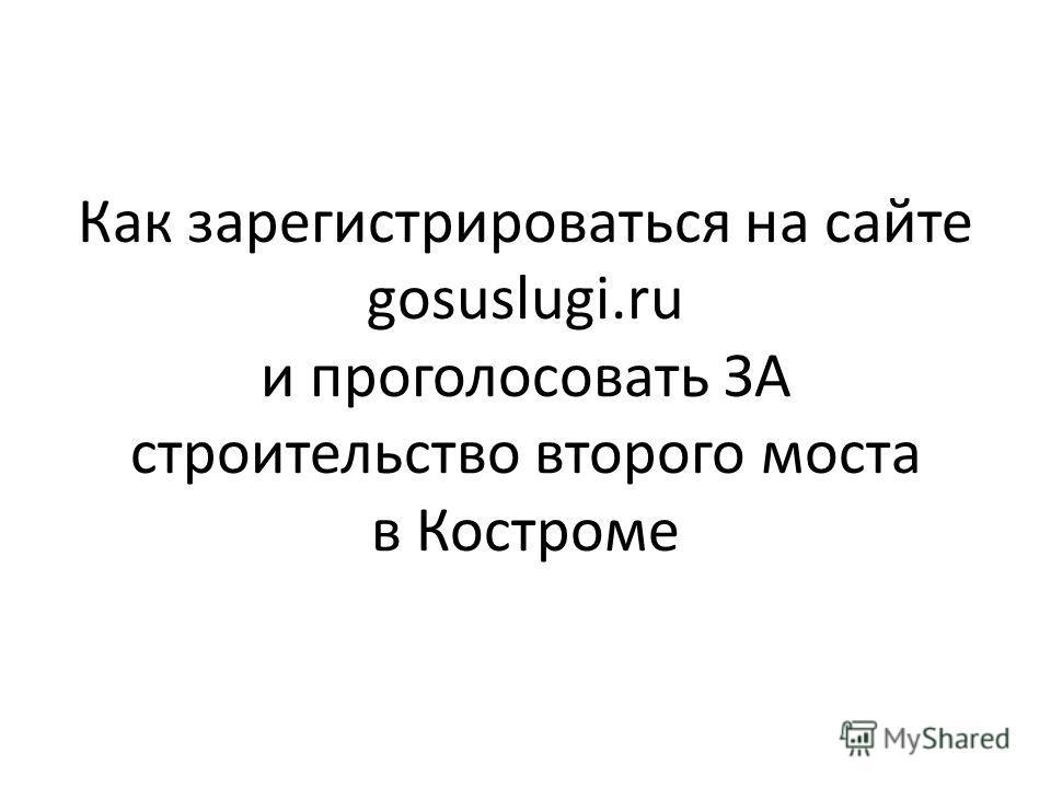 Как зарегистрироваться на сайте gosuslugi.ru и проголосовать ЗА строительство второго моста в Костроме