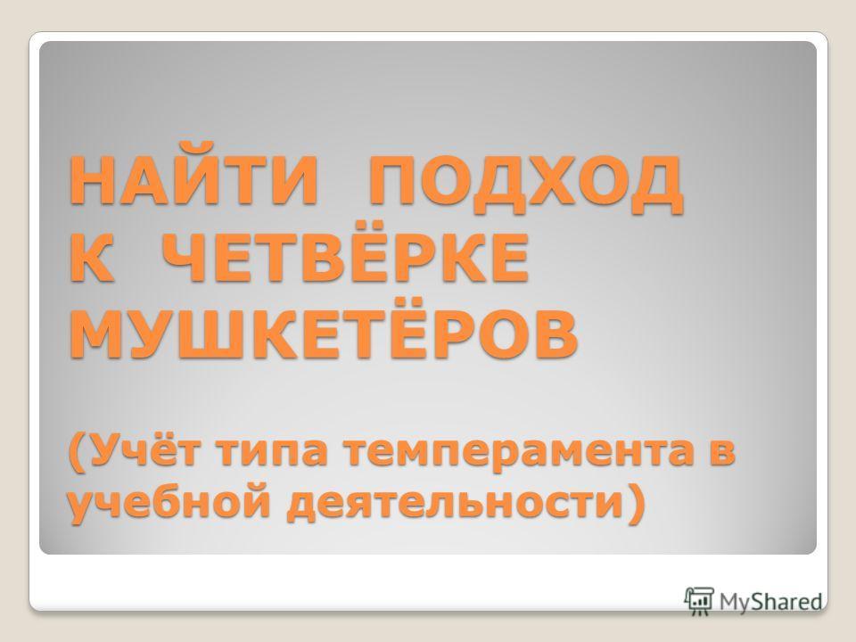 НАЙТИ ПОДХОД К ЧЕТВЁРКЕ МУШКЕТЁРОВ (Учёт типа темперамента в учебной деятельности)