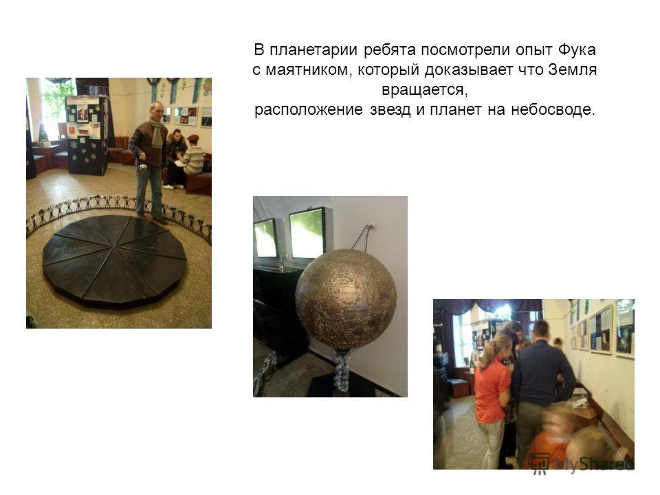 В планетарии ребята посмотрели опыт Фука с маятником, который доказывает что Земля вращается, расположение звезд и планет на небосводе.