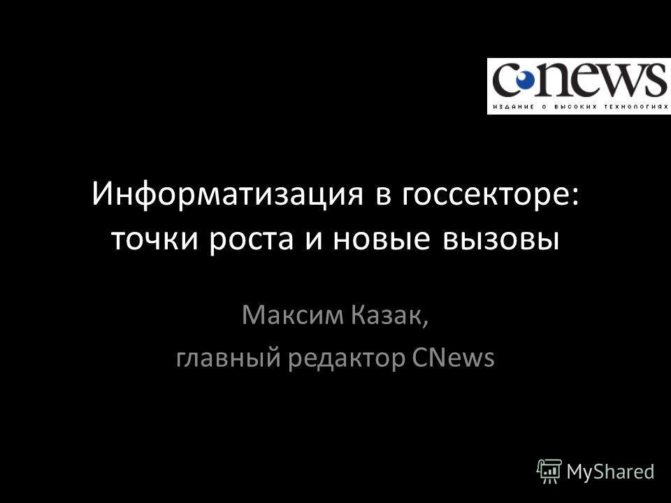 Информатизация в госсекторе: точки роста и новые вызовы Максим Казак, главный редактор CNews