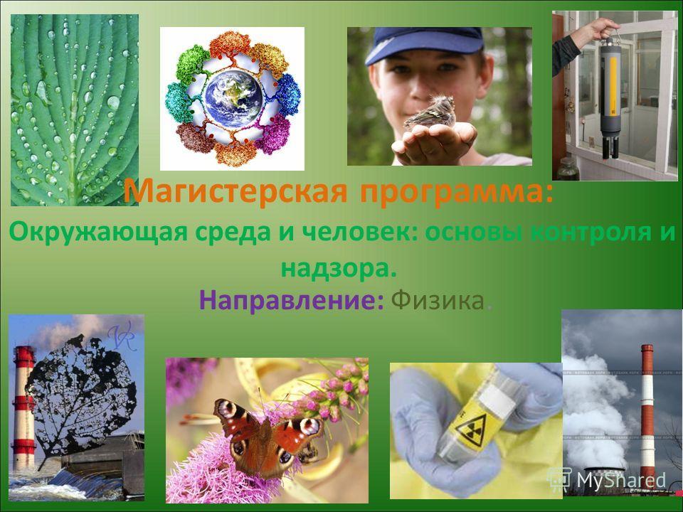 Магистерская программа: Окружающая среда и человек: основы контроля и надзора. Направление: Физика.