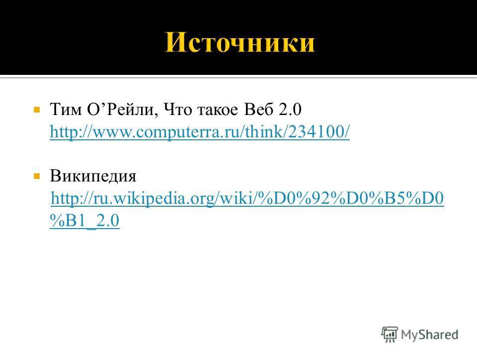 Тим ОРейли, Что такое Веб 2.0 http://www.computerra.ru/think/234100/ http://www.computerra.ru/think/234100/ Википедия http://ru.wikipedia.org/wiki/%D0%92%D0%B5%D0 %B1_2.0