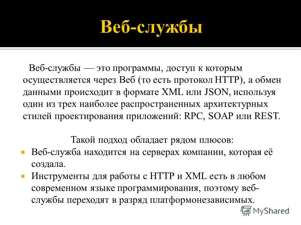 Веб-службы это программы, доступ к которым осуществляется через Веб (то есть протокол HTTP), а обмен данными происходит в формате XML или JSON, используя один из трех наиболее распространенных архитектурных стилей проектирования приложений: RPC, SOAP
