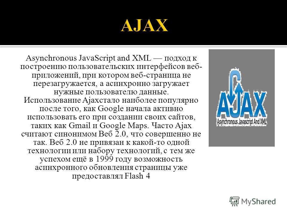 Asynchronous JavaScript and XML подход к построению пользовательских интерфейсов веб- приложений, при котором веб-страница не перезагружается, а асинхронно загружает нужные пользователю данные. Использование Ajaxстало наиболее популярно после того, к