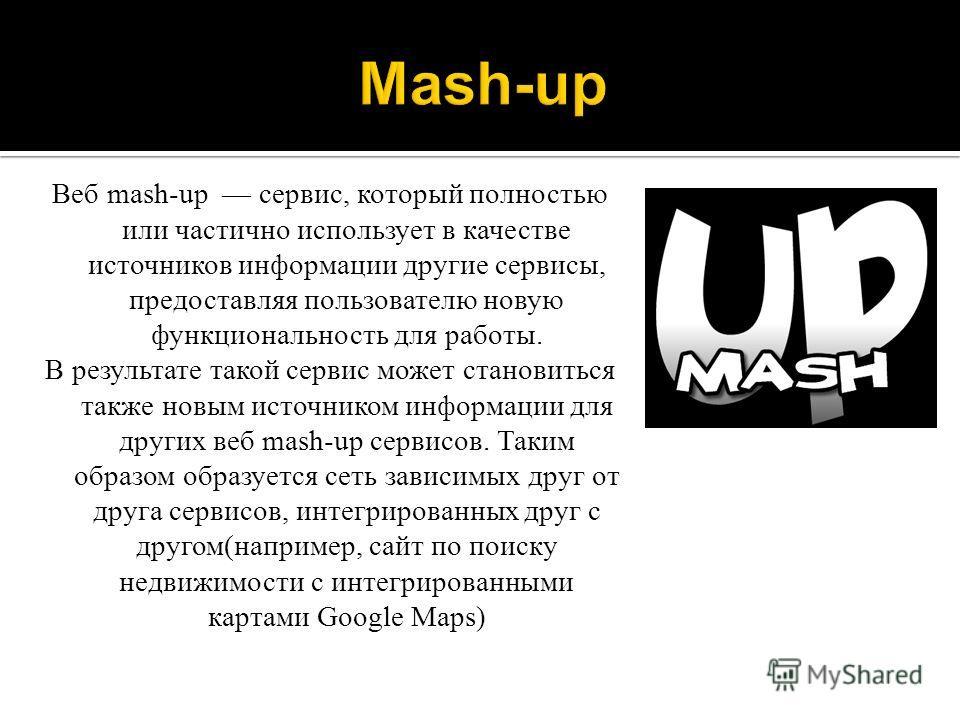 Веб mash-up сервис, который полностью или частично использует в качестве источников информации другие сервисы, предоставляя пользователю новую функциональность для работы. В результате такой сервис может становиться также новым источником информации