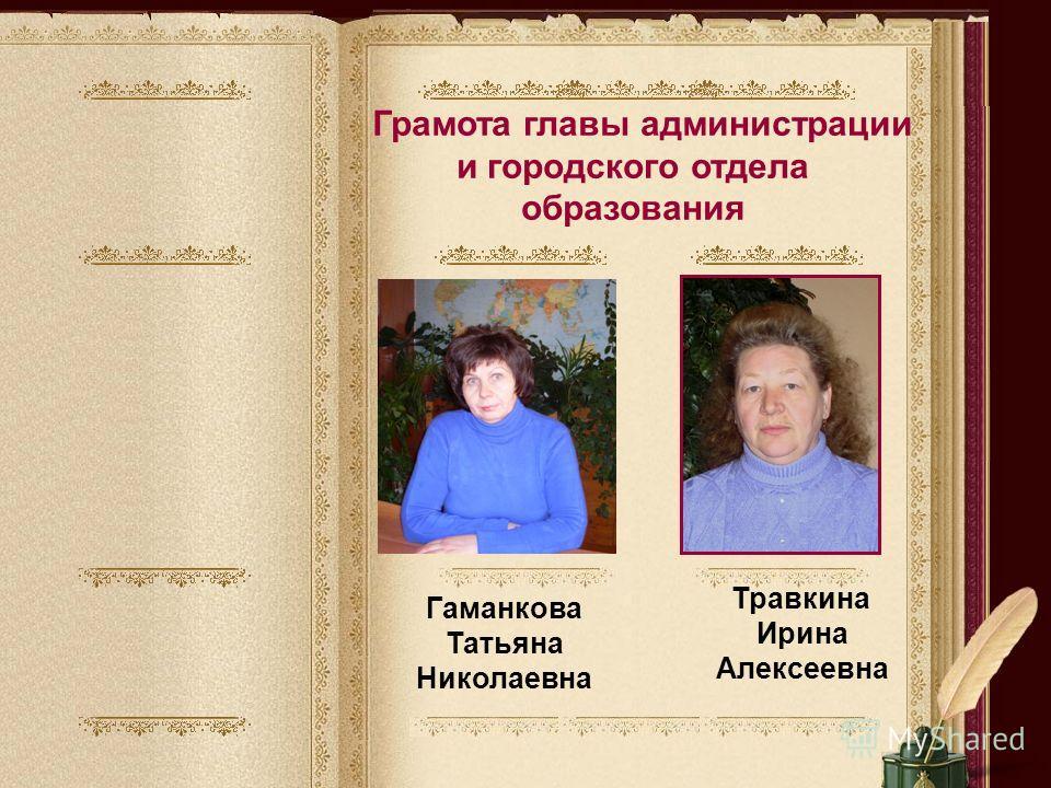 Грамота главы администрации и городского отдела образования Гаманкова Татьяна Николаевна Травкина Ирина Алексеевна