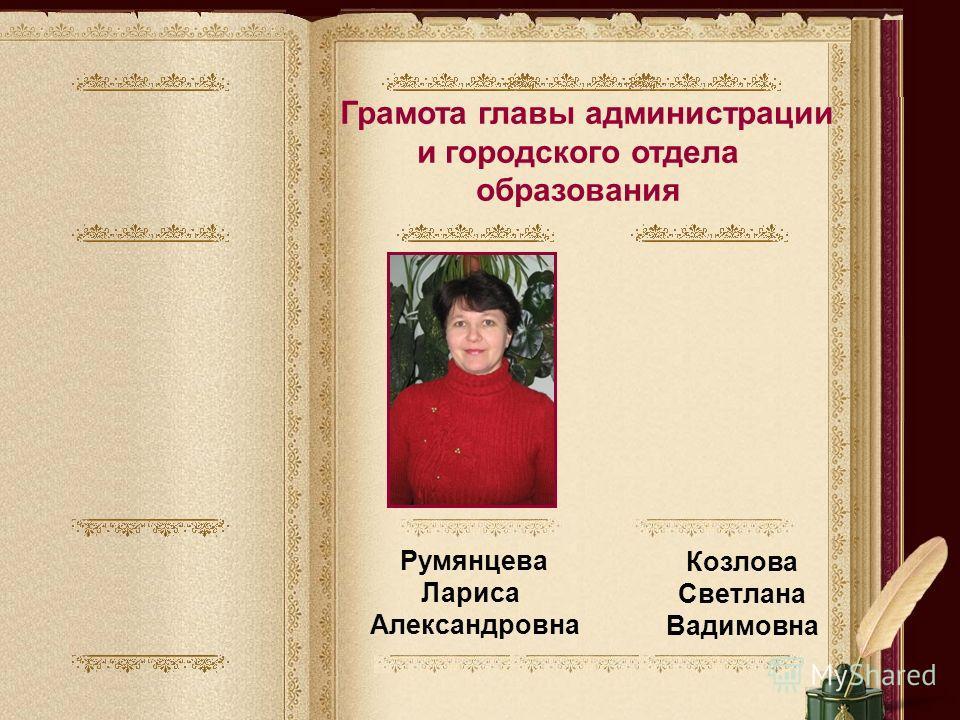 Грамота главы администрации и городского отдела образования Румянцева Лариса Александровна Козлова Светлана Вадимовна