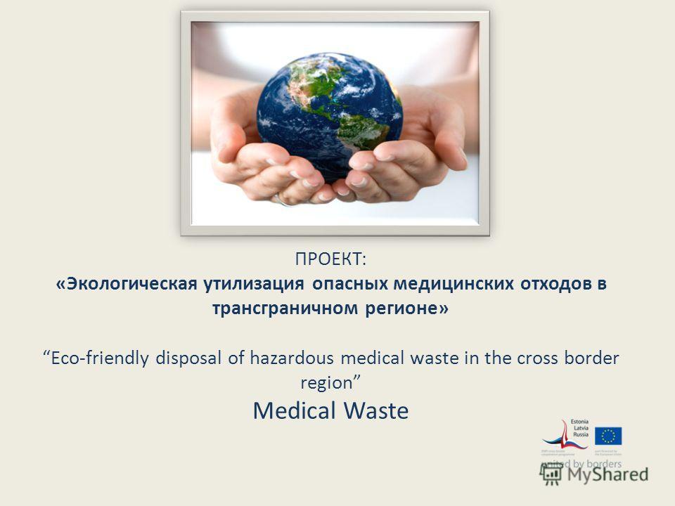 ПРОЕКТ: «Экологическая утилизация опасных медицинских отходов в трансграничном регионе» Eco-friendly disposal of hazardous medical waste in the cross border region Medical Waste