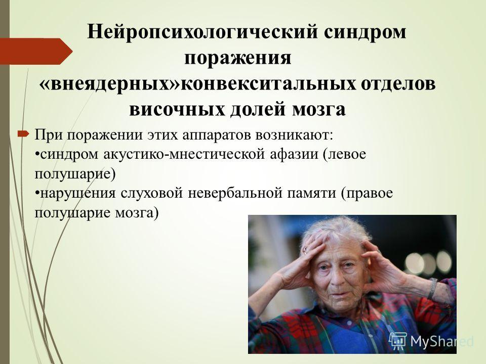 Нейропсихологический синдром поражения «внеядерных»конвекситальных отделов височных долей мозга При поражении этих аппаратов возникают: синдром акустико-мнестической афазии (левое полушарие) нарушения слуховой невербальной памяти (правое полушарие мо