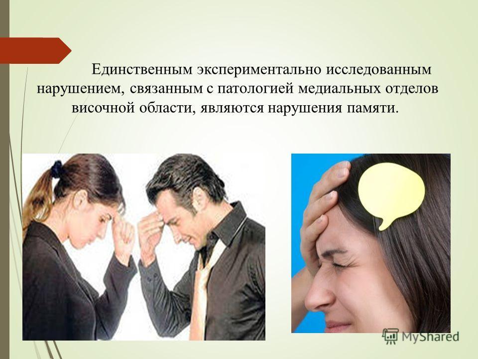 Единственным экспериментально исследованным нарушением, связанным с патологией медиальных отделов височной области, являются нарушения памяти.