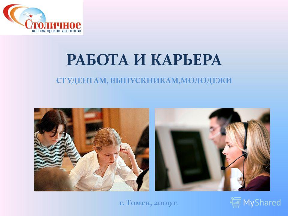 РАБОТА И КАРЬЕРА СТУДЕНТАМ, ВЫПУСКНИКАМ,МОЛОДЕЖИ г. Томск, 2009 г.