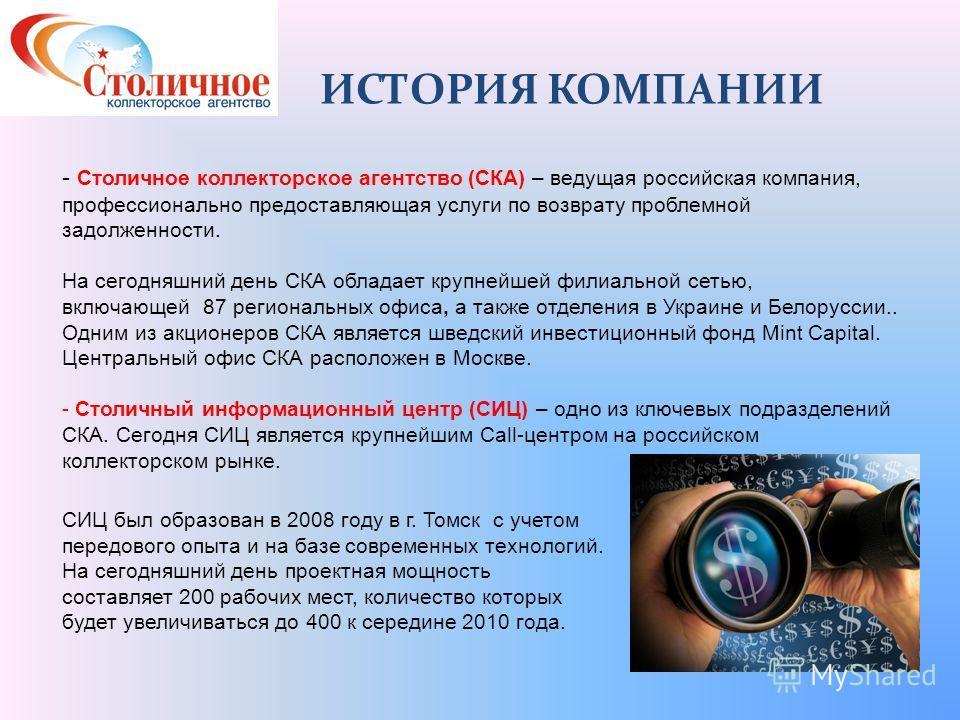 ИСТОРИЯ КОМПАНИИ - Столичное коллекторское агентство (СКА) – ведущая российская компания, профессионально предоставляющая услуги по возврату проблемной задолженности. На сегодняшний день СКА обладает крупнейшей филиальной сетью, включающей 87 региона