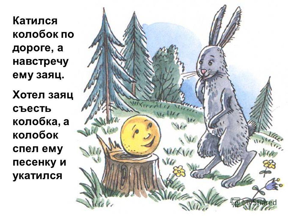 Катился колобок по дороге, а навстречу ему заяц. Хотел заяц съесть колобка, а колобок спел ему песенку и укатился