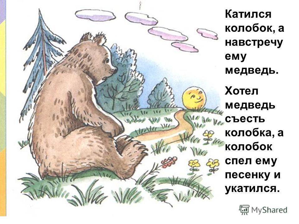 Катился колобок, а навстречу ему медведь. Хотел медведь съесть колобка, а колобок спел ему песенку и укатился.