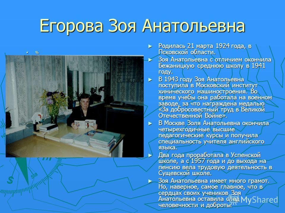 Егорова Зоя Анатольевна % Родилась 21 марта 1924 года, в Псковской области. Зоя Анатольевна с отличием окончила Бежаницкую среднюю школу в 1941 году. В 1943 году Зоя Анатольевна поступила в Московский институт химического машиностроения. Во время уче