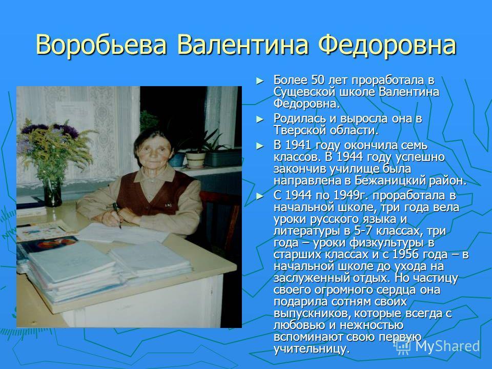 Воробьева Валентина Федоровна Более 50 лет проработала в Сущевской школе Валентина Федоровна. Родилась и выросла она в Тверской области. В 1941 году окончила семь классов. В 1944 году успешно закончив училище была направлена в Бежаницкий район. С 194