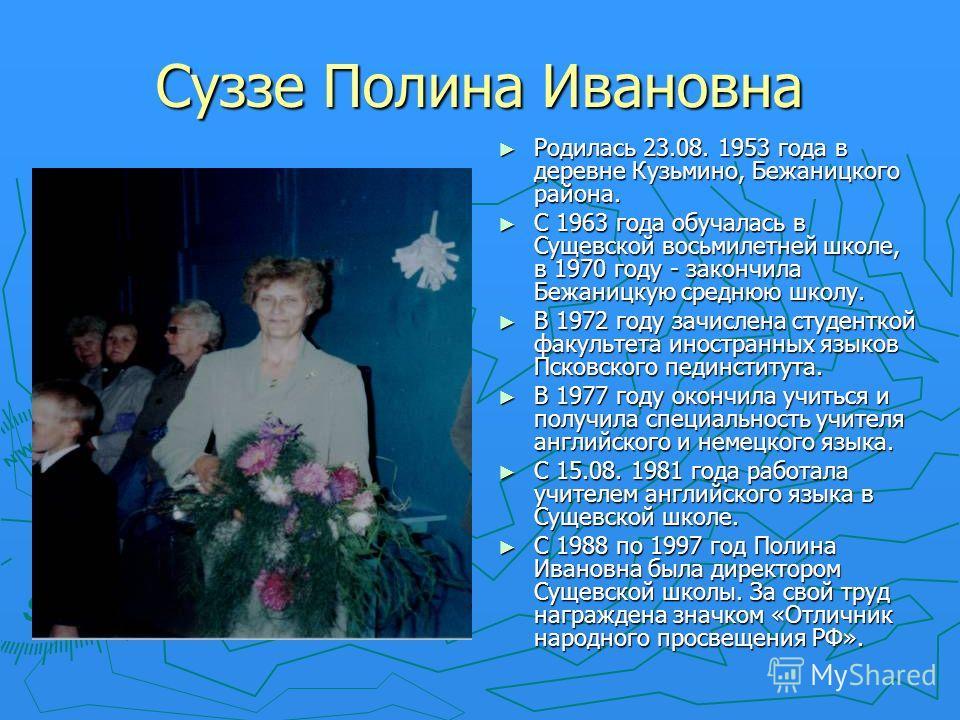 Суззе Полина Ивановна Родилась 23.08. 1953 года в деревне Кузьмино, Бежаницкого района. С 1963 года обучалась в Сущевской восьмилетней школе, в 1970 году - закончила Бежаницкую среднюю школу. В 1972 году зачислена студенткой факультета иностранных яз