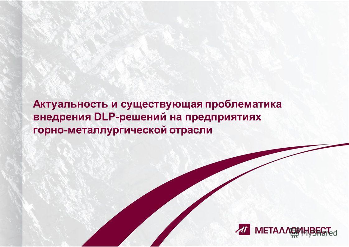 Актуальность и существующая проблематика внедрения DLP-решений на предприятиях горно-металлургической отрасли