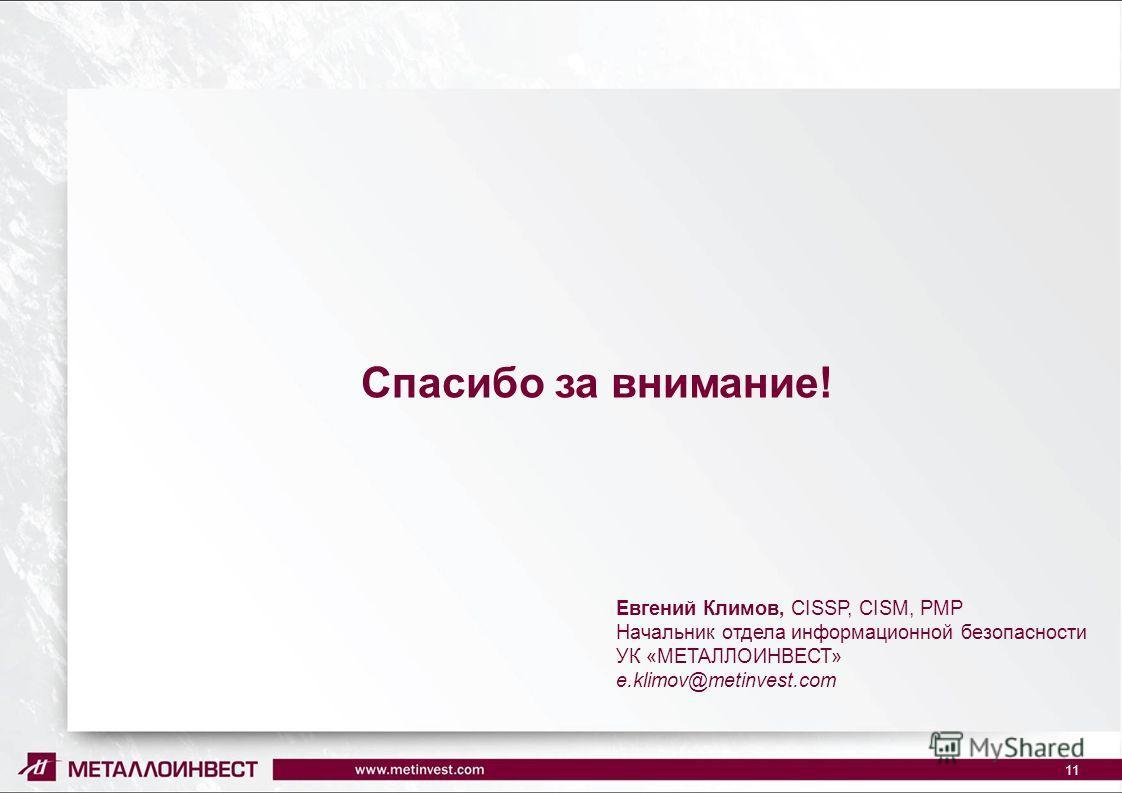 Спасибо за внимание! 11 Евгений Климов, CISSP, CISM, PMP Начальник отдела информационной безопасности УК «МЕТАЛЛОИНВЕСТ» e.klimov@metinvest.com