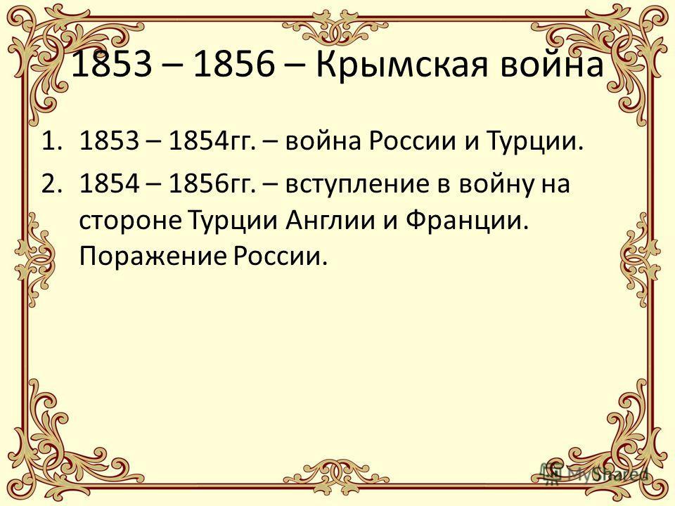 1853 – 1856 – Крымская война 1.1853 – 1854гг. – война России и Турции. 2.1854 – 1856гг. – вступление в войну на стороне Турции Англии и Франции. Поражение России.