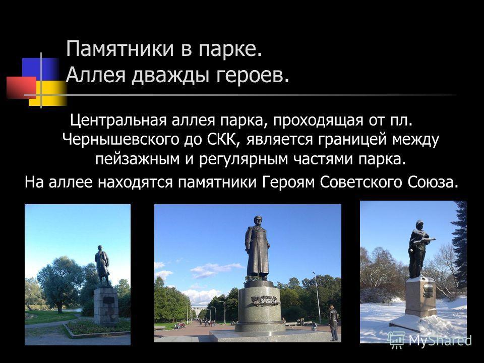 Памятники в парке. Аллея дважды героев. Центральная аллея парка, проходящая от пл. Чернышевского до СКК, является границей между пейзажным и регулярным частями парка. На аллее находятся памятники Героям Советского Союза.