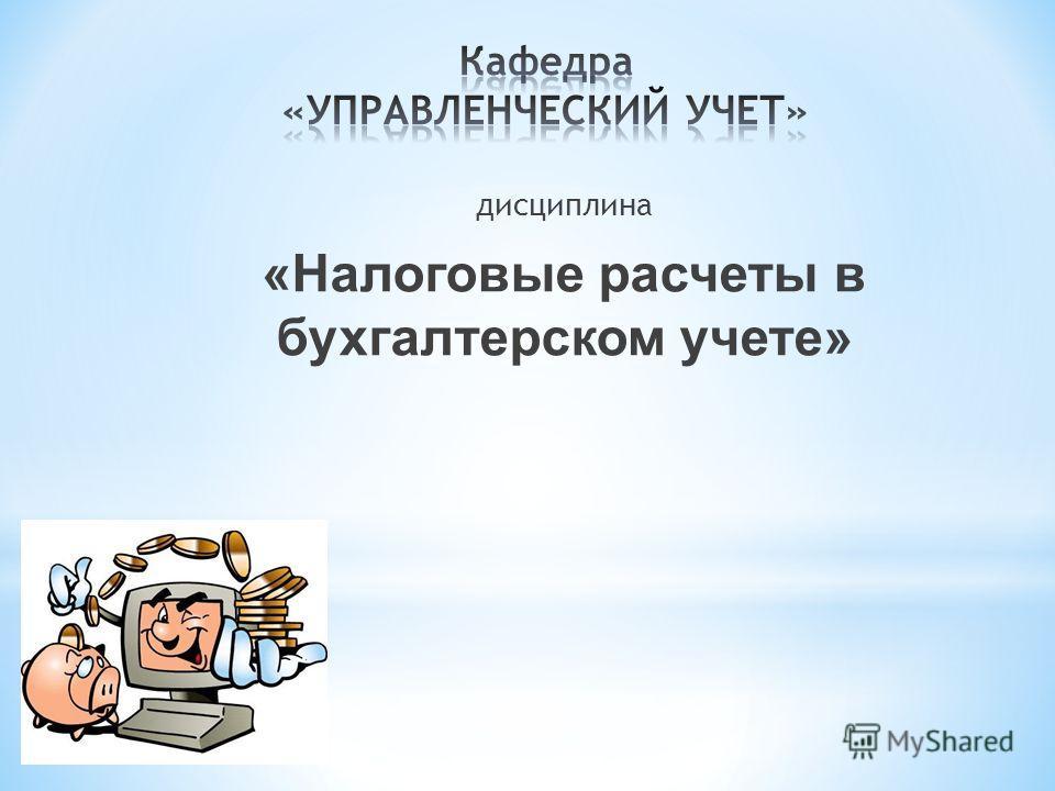 дисциплина «Налоговые расчеты в бухгалтерском учете»