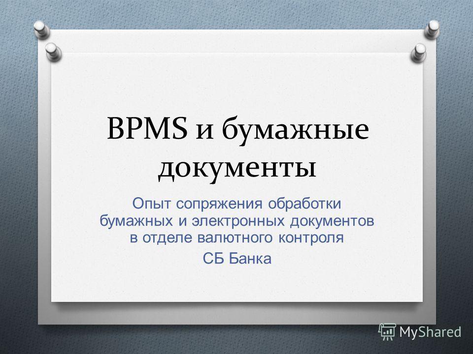 BPMS и бумажные документы Опыт сопряжения обработки бумажных и электронных документов в отделе валютного контроля СБ Банка