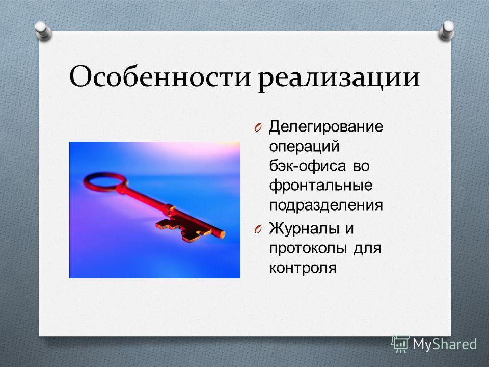 Особенности реализации O Делегирование операций бэк - офиса во фронтальные подразделения O Журналы и протоколы для контроля