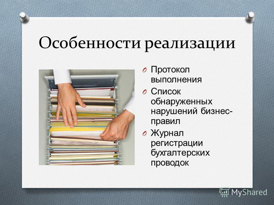Особенности реализации O Протокол выполнения O Список обнаруженных нарушений бизнес - правил O Журнал регистрации бухгалтерских проводок