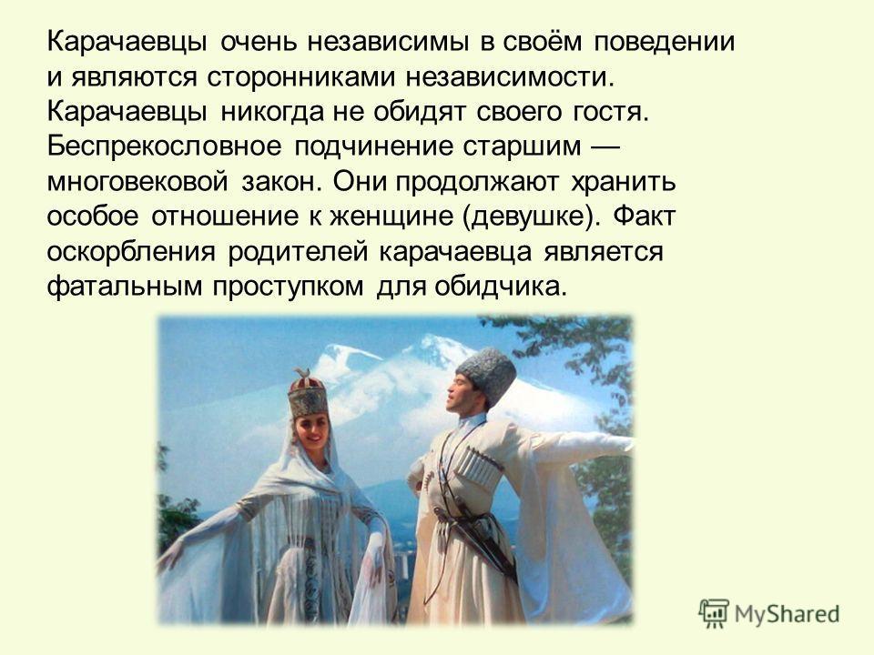 Карачаевцы очень независимы в своём поведении и являются сторонниками независимости. Карачаевцы никогда не обидят своего гостя. Беспрекословное подчинение старшим многовековой закон. Они продолжают хранить особое отношение к женщине (девушке). Факт о