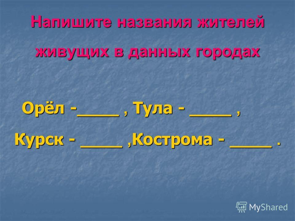Напишите названия жителей живущих в данных городах Орёл -____, Тула - ____, Курск - ____, Кострома - ____. Орёл -____, Тула - ____, Курск - ____, Кострома - ____.