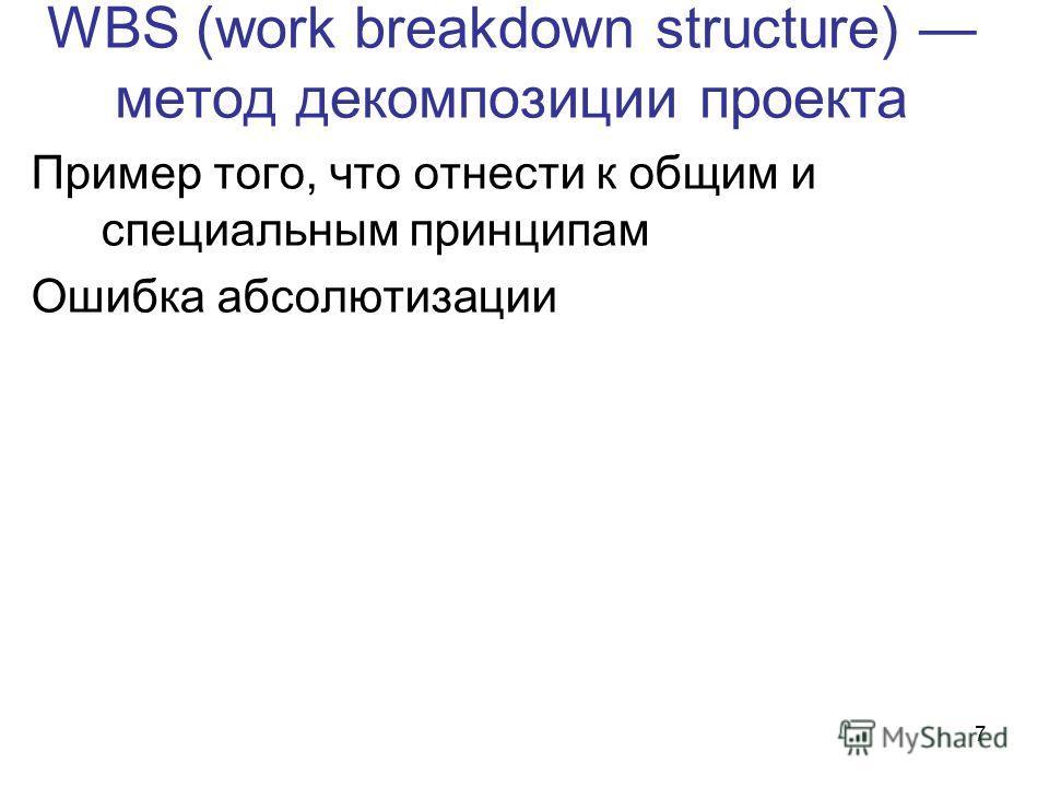 7 WBS (work breakdown structure) метод декомпозиции проекта Пример того, что отнести к общим и специальным принципам Ошибка абсолютизации