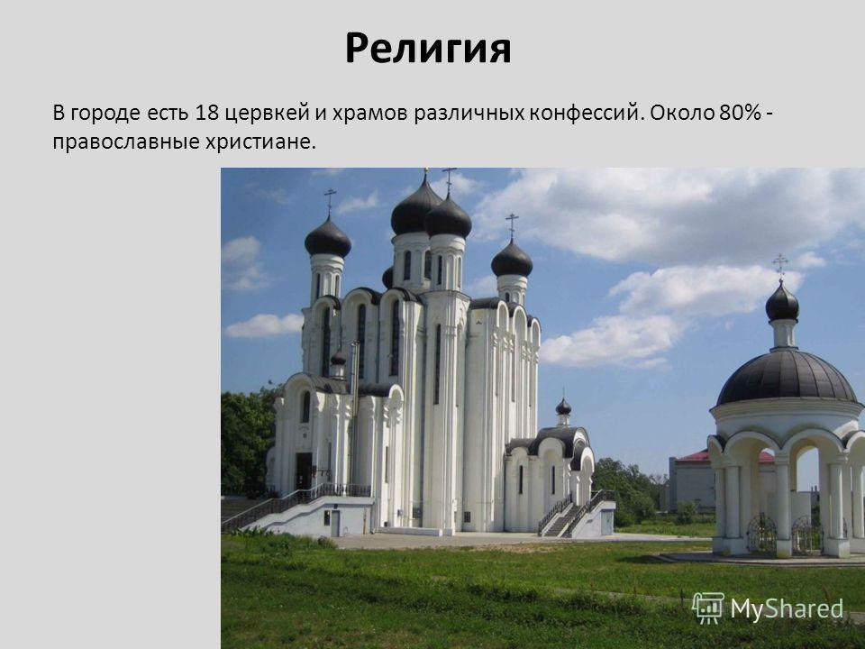 Религия В городе есть 18 цервкей и храмов различных конфессий. Около 80% - православные христиане.