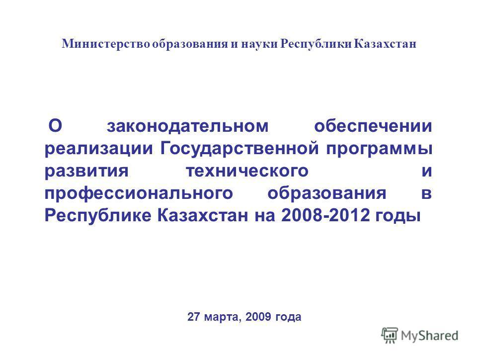 27 марта, 2009 года Министерство образования и науки Республики Казахстан О законодательном обеспечении реализации Государственной программы развития технического и профессионального образования в Республике Казахстан на 2008-2012 годы