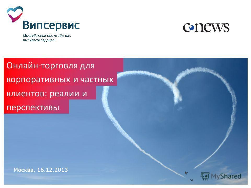 Москва, 16.12.2013 Онлайн-торговля для корпоративных и частных клиентов: реалии и перспективы