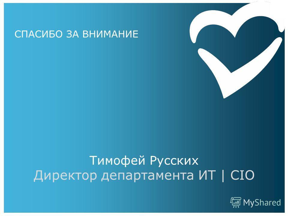 СПАСИБО ЗА ВНИМАНИЕ Тимофей Русских Директор департамента ИТ | CIO